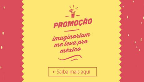Promoção Imaginarium Me leva pro México